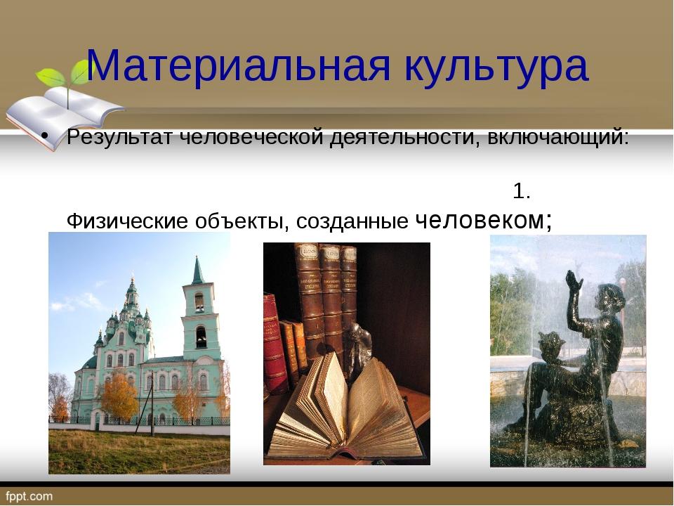 Материальная культура Результат человеческой деятельности, включающий: 1. Физ...