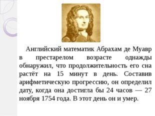Английский математик Абрахам де Муавр в престарелом возрасте однажды обнаруж