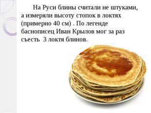 На Руси блины считали не штуками, а измеряли высоту стопок в локтях (примерн