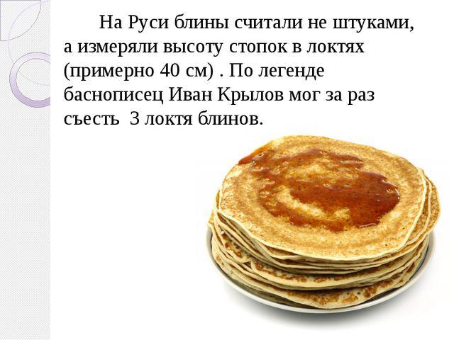 На Руси блины считали не штуками, а измеряли высоту стопок в локтях (примерн...