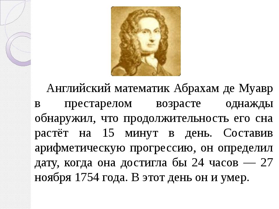 Английский математик Абрахам де Муавр в престарелом возрасте однажды обнаруж...