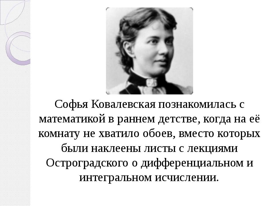 Софья Ковалевская познакомилась с математикой в раннем детстве, когда на её к...