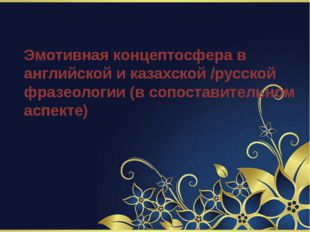 Эмотивная концептосфера в английской и казахской /русской фразеологии (в сопо