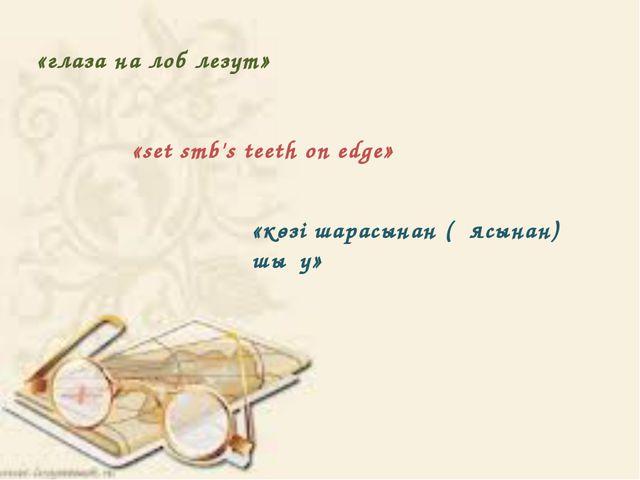 «глaзa нa лоб лезyт» «set smb's teeth on edge» «көзі шaрaсынaн (ұясынaн) шығy»