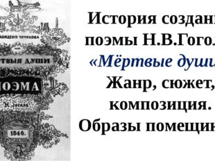 История создания поэмы Н.В.Гоголя «Мёртвые души». Жанр, сюжет, композиция. Об