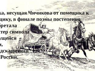 Тройка, несущая Чичикова от помещика к помещику, в финале поэмы постепенно пр