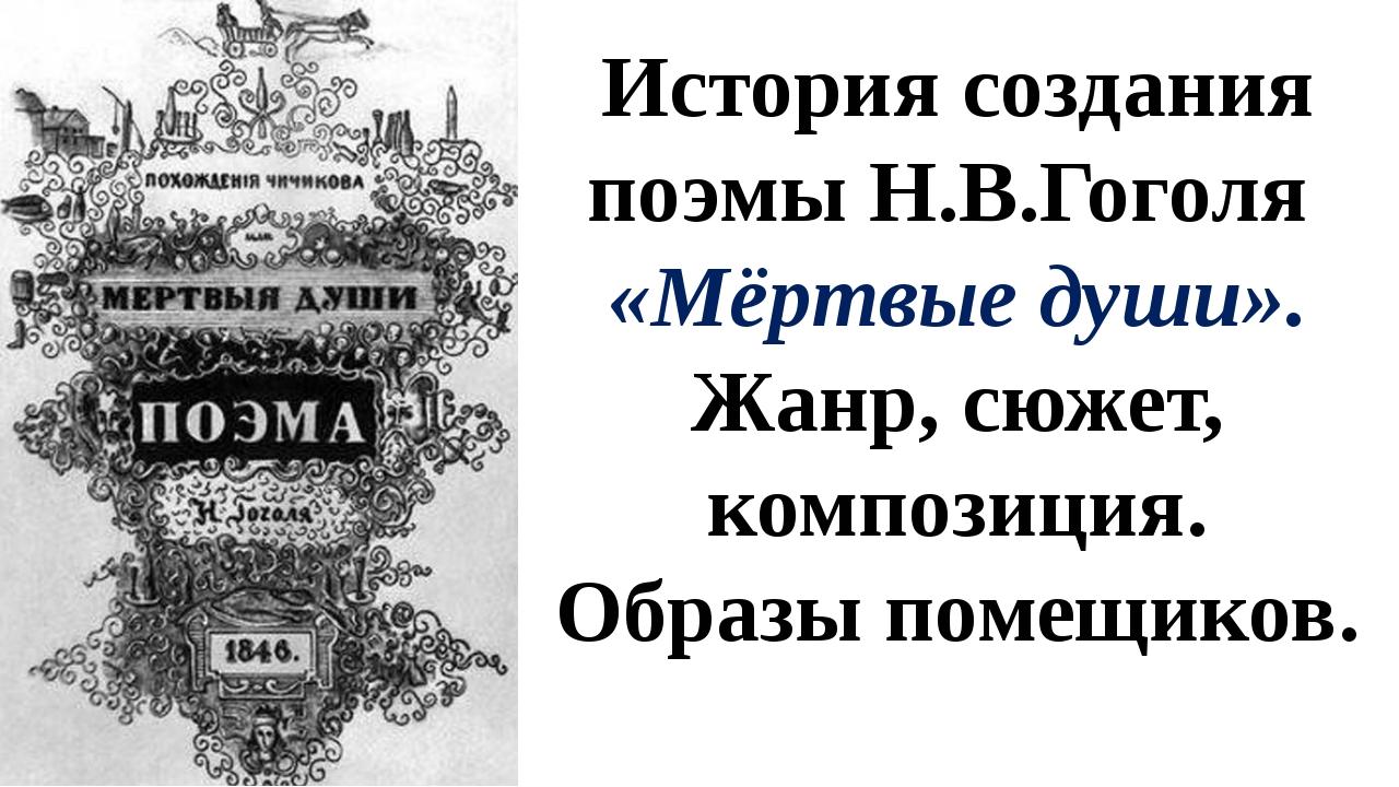 История создания поэмы Н.В.Гоголя «Мёртвые души». Жанр, сюжет, композиция. Об...