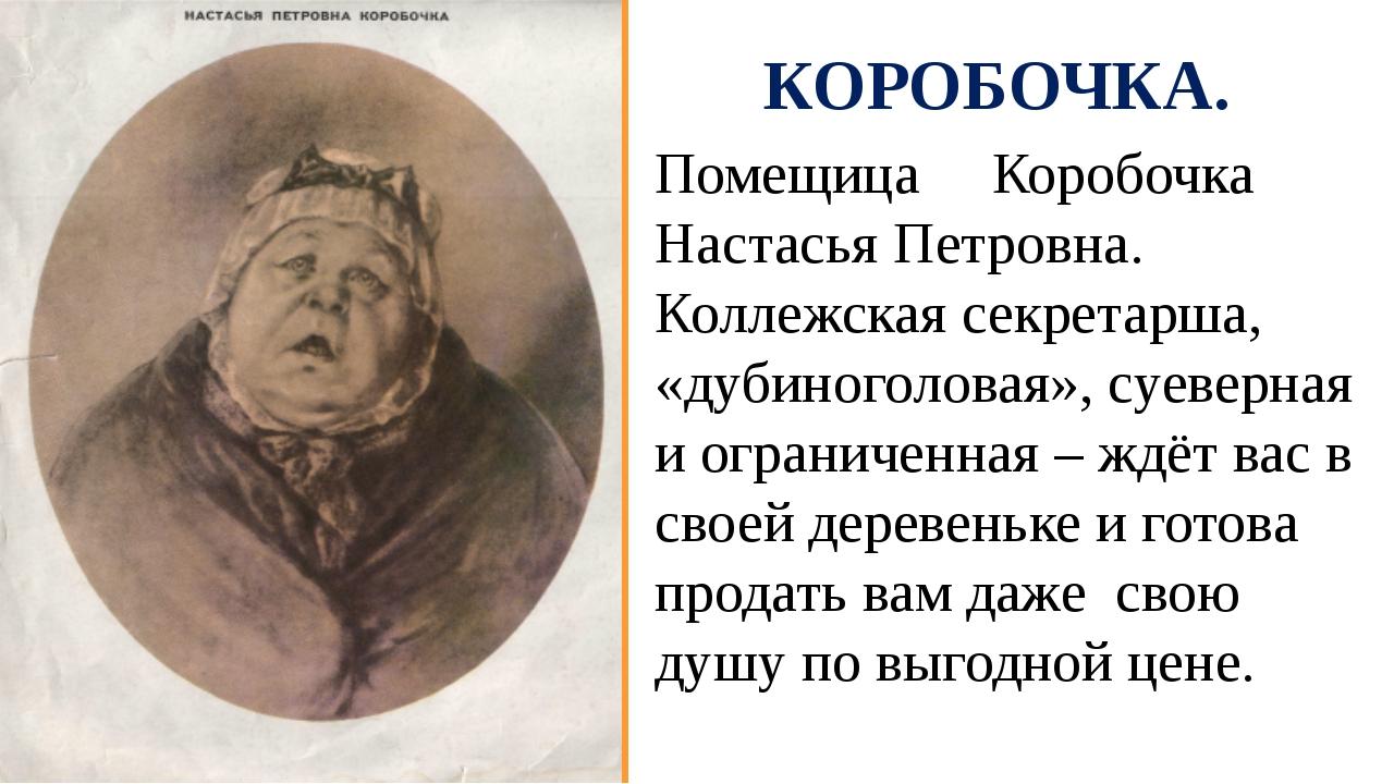 КОРОБОЧКА. Помещица Коробочка Настасья Петровна. Коллежская секретарша, «дуби...