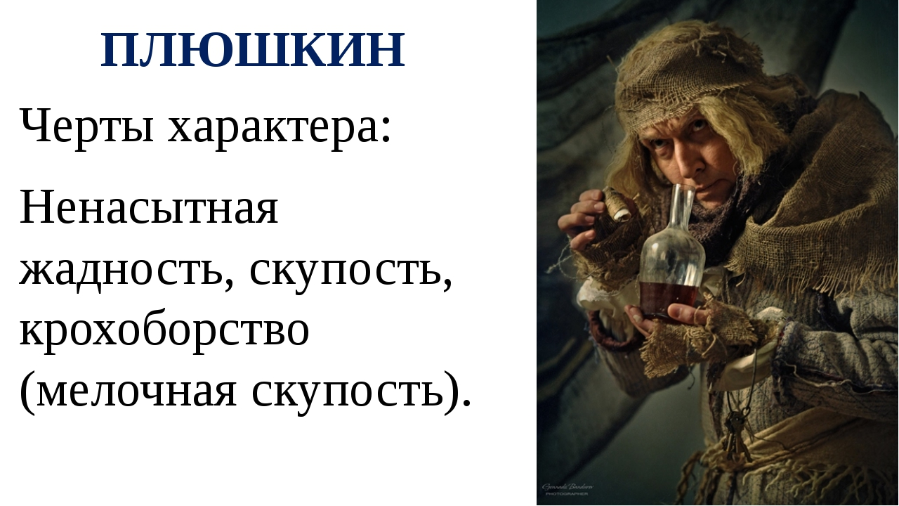 ПЛЮШКИН Черты характера: Ненасытная жадность, скупость, крохоборство (мелочна...