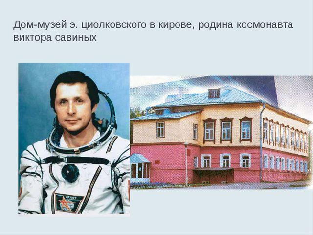 Дом-музей э. циолковского в кирове, родина космонавта виктора савиных