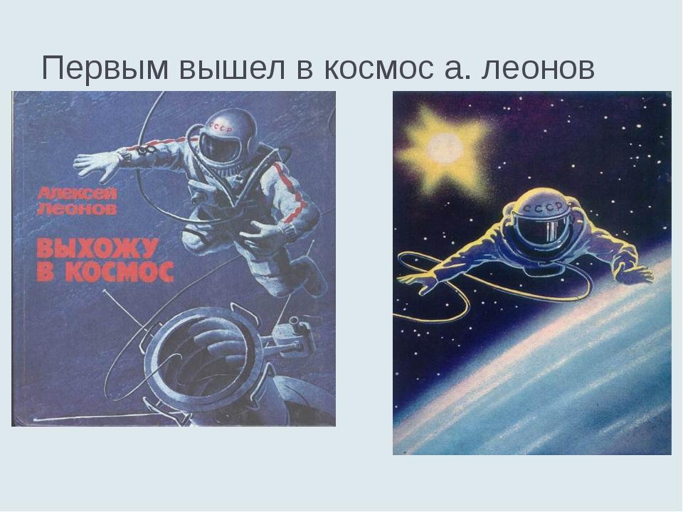 Первым вышел в космос а. леонов
