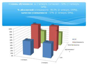 Степень обученности за 2 четверть составляет –54% ( 1 четверть 54%) , % абсол