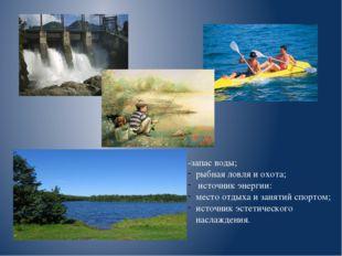 -запас воды; рыбная ловля и охота; источник энергии: место отдыха и занятий с