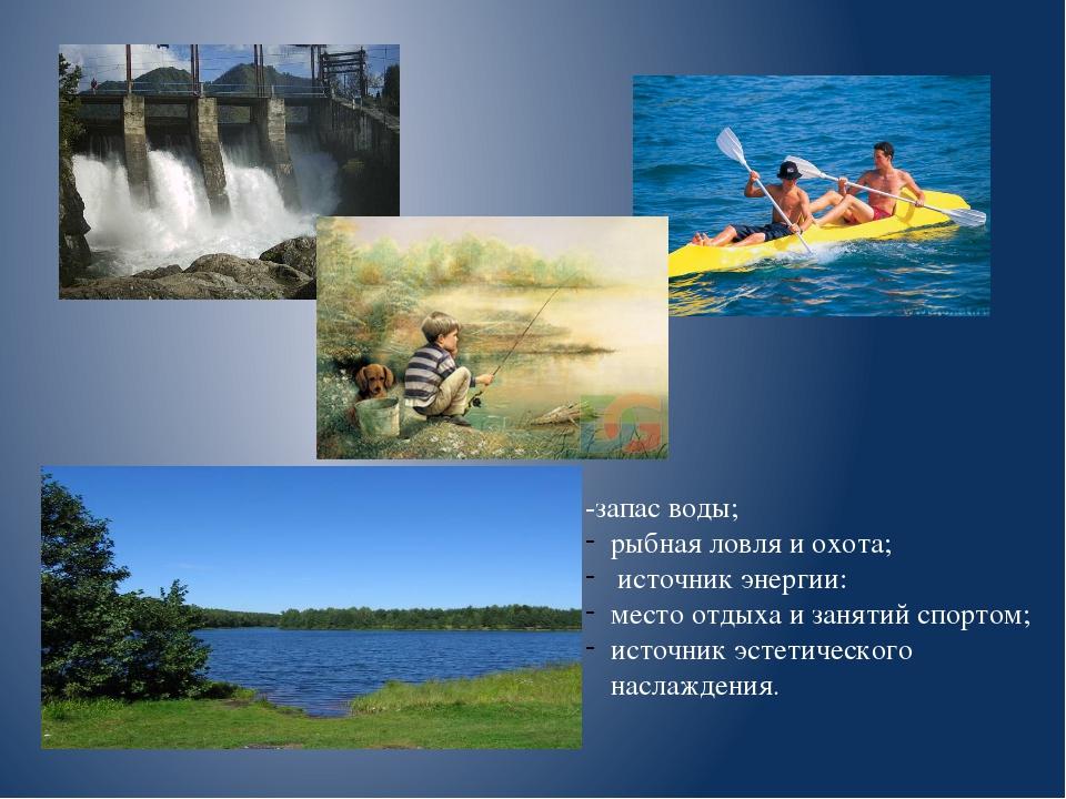 -запас воды; рыбная ловля и охота; источник энергии: место отдыха и занятий с...