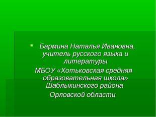 Бармина Наталья Ивановна, учитель русского языка и литературы МБОУ «Хотьковс