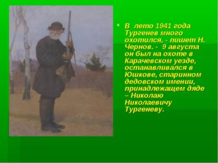 В лето 1941 года Тургенев много охотился, - пишет Н. Чернов. - 9 августа он б