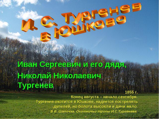 Иван Сергеевич и его дядя, Николай Николаевич Тургенев 1855 г. Конец августа...