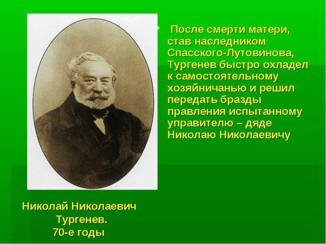 Николай Николаевич Тургенев. 70-е годы После смерти матери, став наследником...