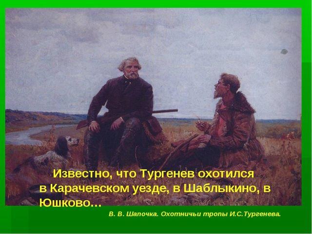Известно, что Тургенев охотился в Карачевском уезде, в Шаблыкино, в Юшково…...