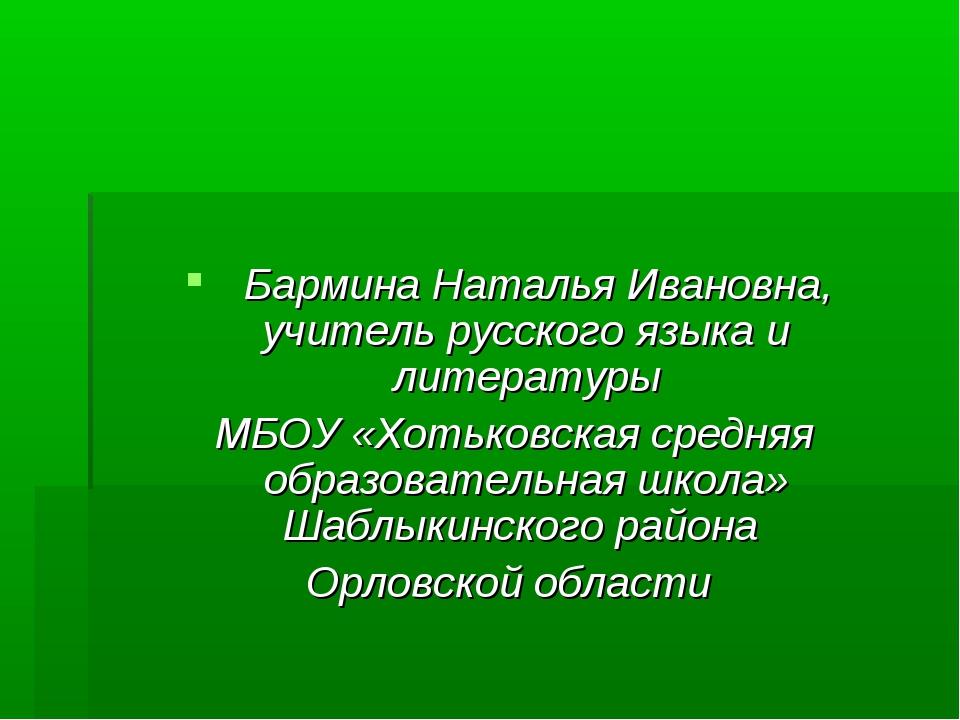 Бармина Наталья Ивановна, учитель русского языка и литературы МБОУ «Хотьковс...