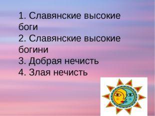 1. Славянские высокие боги 2. Славянские высокие богини 3. Добрая нечисть 4.