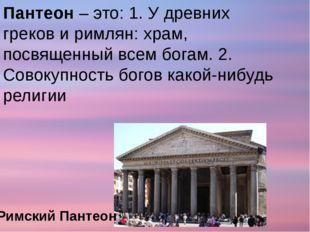 Пантеон – это: 1. У древних греков и римлян: храм, посвященный всем богам. 2.
