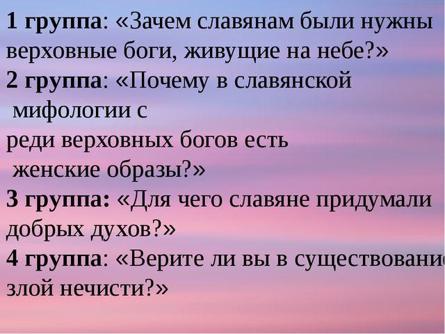 1 группа: «Зачем славянам были нужны верховные боги, живущие на небе?» 2 груп...