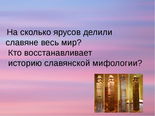 -На сколько ярусов делили славяне весь мир? Кто восстанавливает историю славя...