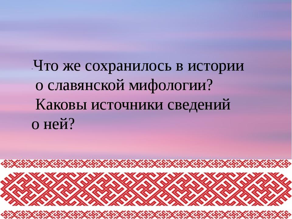 -Что же сохранилось в истории о славянской мифологии? Каковы источники сведен...