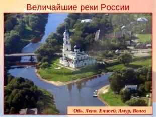 Величайшие реки России * Обь, Лена, Енисей, Амур, Волга