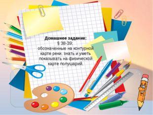 Домашнее задание: § 38-39; обозначенные на контурной карте реки, знать и умет