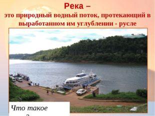 * Река – это природный водный поток, протекающий в выработанном им углублении