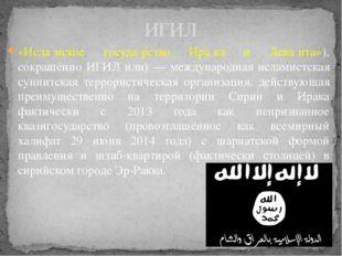 «Исла́мское госуда́рство Ира́ка и Лева́нта»), сокращённо ИГИЛ или) — междунар