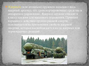 Ядерным (или атомным) оружием называют весь ядерный арсенал, его транспортиро