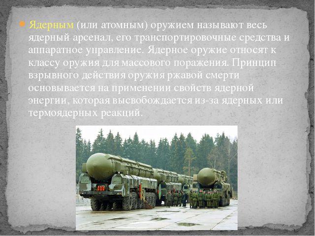 Ядерным (или атомным) оружием называют весь ядерный арсенал, его транспортиро...