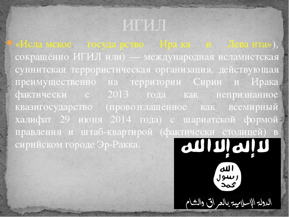 «Исла́мское госуда́рство Ира́ка и Лева́нта»), сокращённо ИГИЛ или) — междунар...