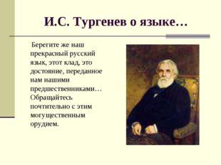 И.С. Тургенев о языке… Берегите же наш прекрасный русский язык, этот клад, эт