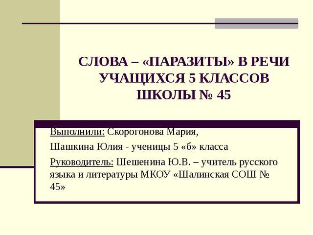 CЛОВА – «ПАРАЗИТЫ» В РЕЧИ УЧАЩИХСЯ 5 КЛАССОВ ШКОЛЫ № 45 Выполнили: Скорогонов...