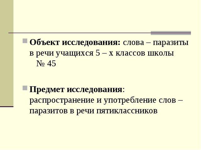 Объект исследования: слова – паразиты в речи учащихся 5 – х классов школы № 4...