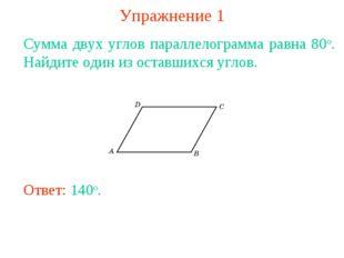 Упражнение 1 Сумма двух углов параллелограмма равна 80о. Найдите один из оста