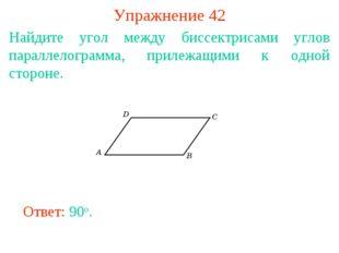 Упражнение 42 Найдите угол между биссектрисами углов параллелограмма, прилежа