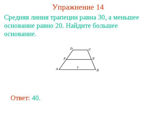Упражнение 14 Средняя линия трапеции равна 30, а меньшее основание равно 20....