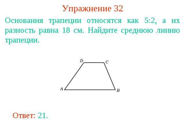 Упражнение 32 Основания трапеции относятся как 5:2, а их разность равна 18 см...