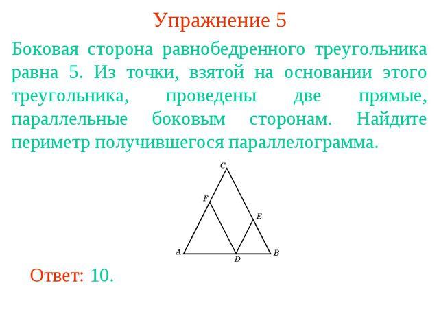 Упражнение 5 Боковая сторона равнобедренного треугольника равна 5. Из точки,...