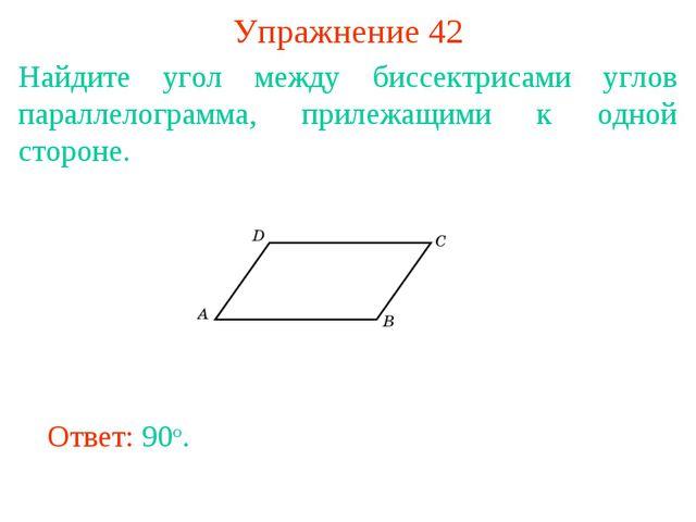 Упражнение 42 Найдите угол между биссектрисами углов параллелограмма, прилежа...