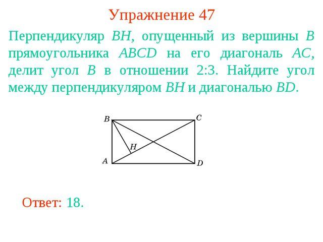 Упражнение 47 Перпендикуляр BH, опущенный из вершины B прямоугольника ABCD на...
