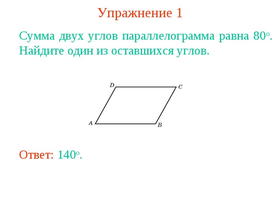 Упражнение 1 Сумма двух углов параллелограмма равна 80о. Найдите один из оста...