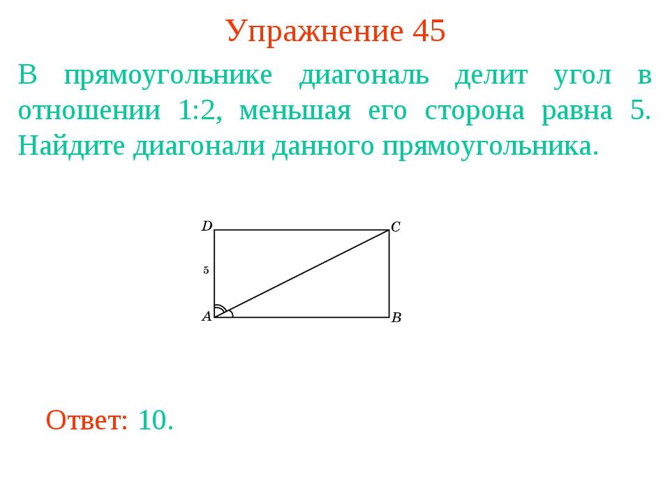 Упражнение 45 В прямоугольнике диагональ делит угол в отношении 1:2, меньшая...