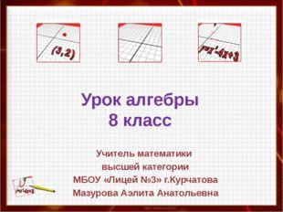Урок алгебры 8 класс Учитель математики высшей категории МБОУ «Лицей №3» г.Ку