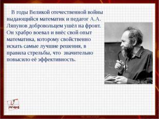 В годы Великой отечественной войны выдающийся математик и педагог А.А. Ляпун